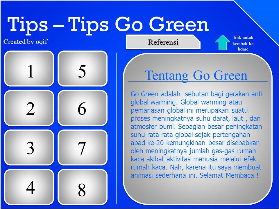 Tips – Tips Go Green 1 2 3 6 5 4 7 8 Tentang Go Green Go Green adalah sebutan bagi gerakan anti global warming. Global warming atau pemanasan global i