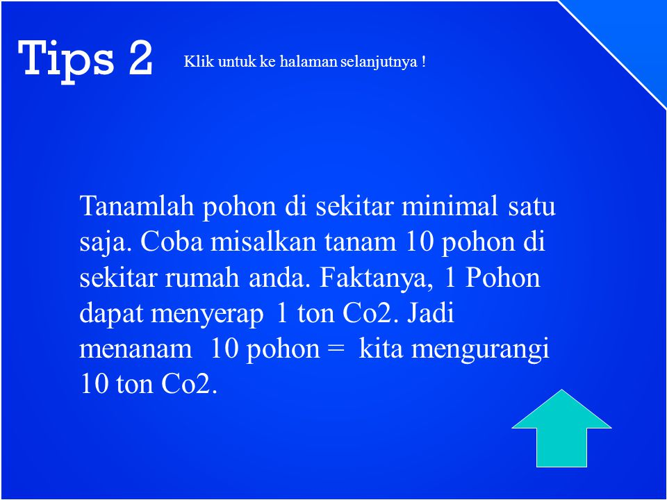 Tips 2 Tanamlah pohon di sekitar minimal satu saja. Coba misalkan tanam 10 pohon di sekitar rumah anda. Faktanya, 1 Pohon dapat menyerap 1 ton Co2. Ja