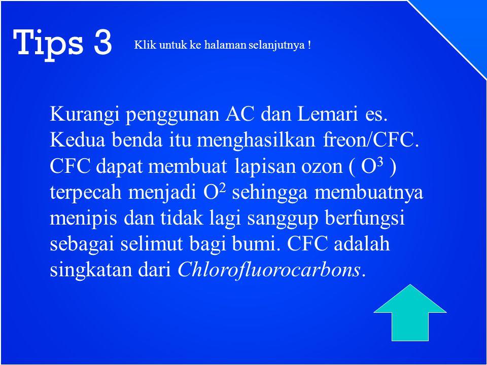 Tips 3 Kurangi penggunan AC dan Lemari es. Kedua benda itu menghasilkan freon/CFC. CFC dapat membuat lapisan ozon ( O 3 ) terpecah menjadi O 2 sehingg