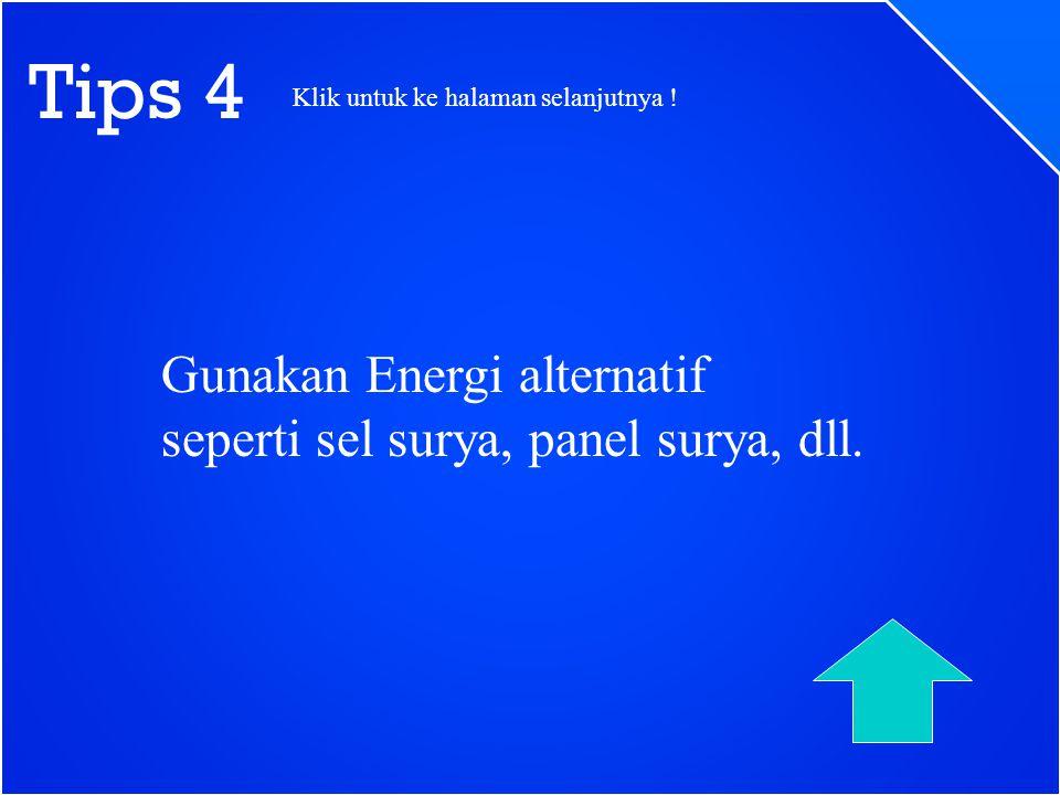 Tips 4 Gunakan Energi alternatif seperti sel surya, panel surya, dll. Klik untuk ke halaman selanjutnya !