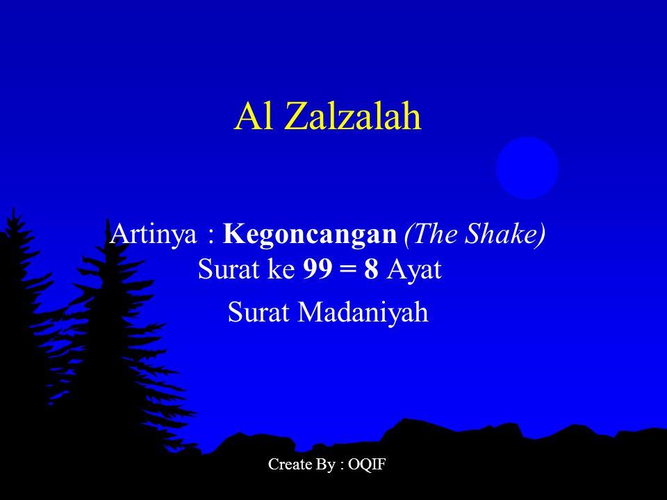 Al Zalzalah Artinya : Kegoncangan (The Shake) Surat ke 99 = 8 Ayat Surat Madaniyah Create By : OQIF