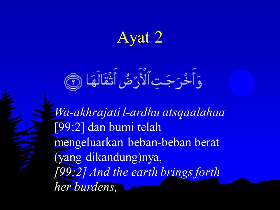 Ayat 2 Wa-akhrajati l-ardhu atsqaalahaa [99:2] dan bumi telah mengeluarkan beban-beban berat (yang dikandung)nya, [99:2] And the earth brings forth he