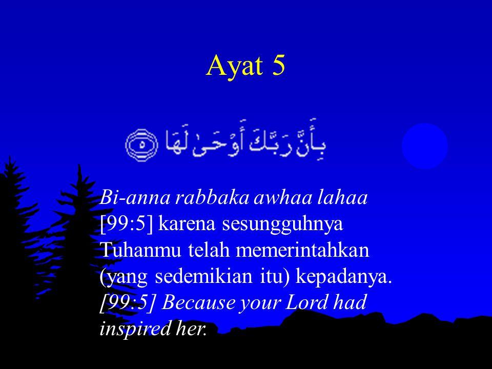 Ayat 5 Bi-anna rabbaka awhaa lahaa [99:5] karena sesungguhnya Tuhanmu telah memerintahkan (yang sedemikian itu) kepadanya. [99:5] Because your Lord ha