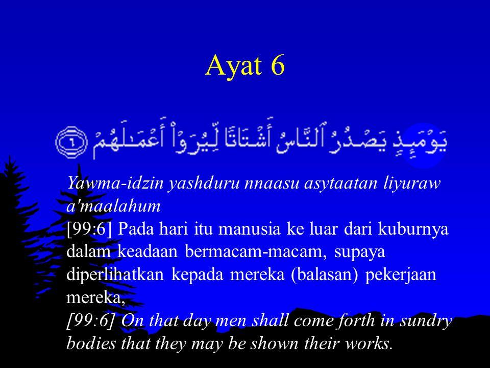Ayat 6 Yawma-idzin yashduru nnaasu asytaatan liyuraw a'maalahum [99:6] Pada hari itu manusia ke luar dari kuburnya dalam keadaan bermacam-macam, supay