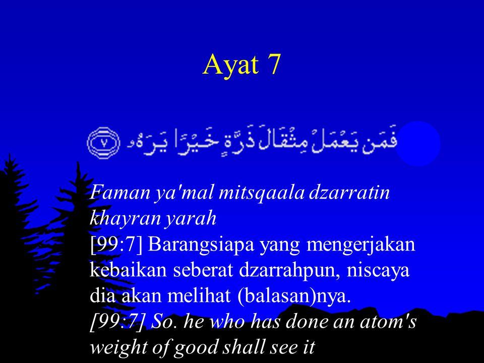 Ayat 7 Faman ya'mal mitsqaala dzarratin khayran yarah [99:7] Barangsiapa yang mengerjakan kebaikan seberat dzarrahpun, niscaya dia akan melihat (balas