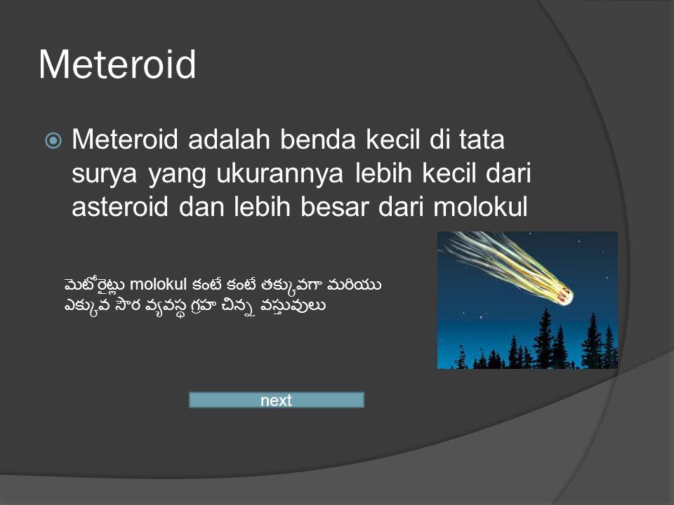Meteroid  Meteroid adalah benda kecil di tata surya yang ukurannya lebih kecil dari asteroid dan lebih besar dari molokul next మెటోరైట్లు molokul కంటే కంటే తక్కువగా మరియు ఎక్కువ సౌర వ్యవస్థ గ్రహ చిన్న వస్తువులు