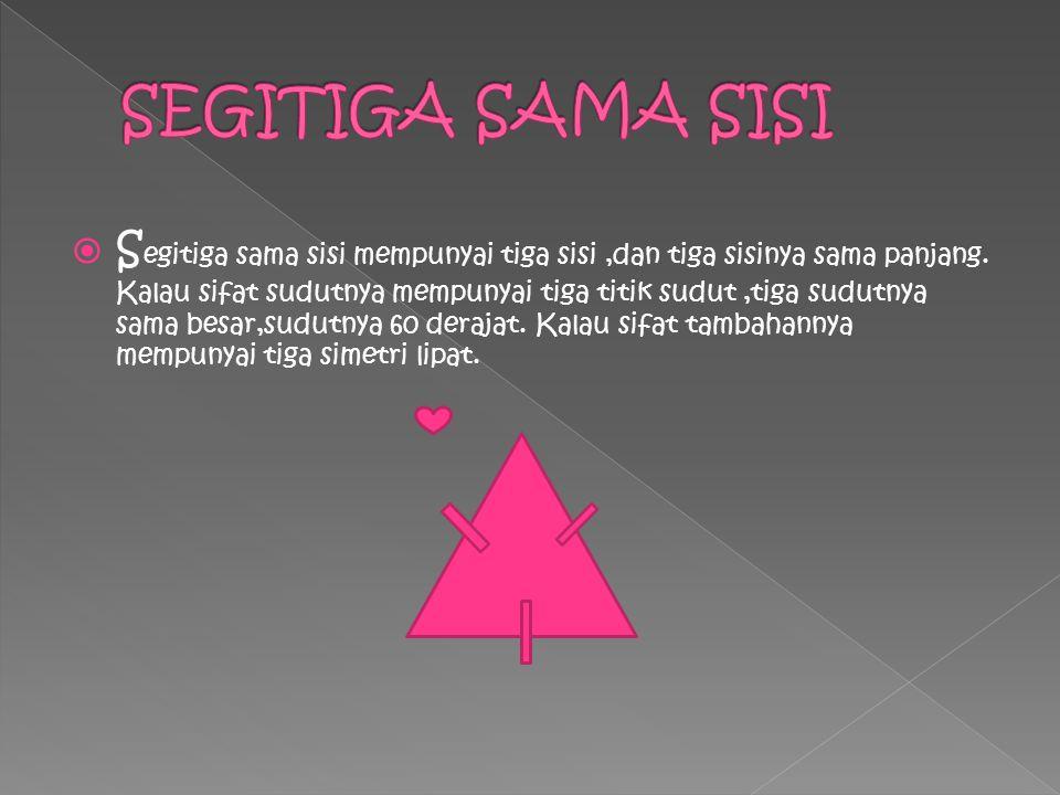  S egitiga sama sisi mempunyai tiga sisi,dan tiga sisinya sama panjang. Kalau sifat sudutnya mempunyai tiga titik sudut,tiga sudutnya sama besar,sudu