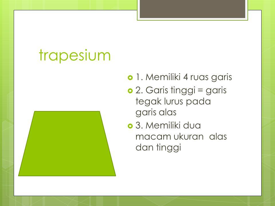 trapesium  1.Memiliki 4 ruas garis  2. Garis tinggi = garis tegak lurus pada garis alas  3.