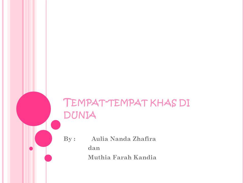 T EMPAT - TEMPAT KHAS DI DUNIA By : Aulia Nanda Zhafira dan Muthia Farah Kandia