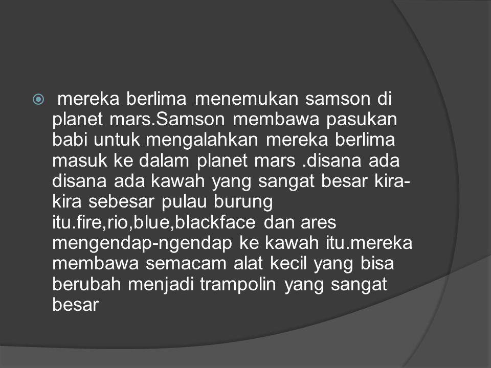  mereka berlima menemukan samson di planet mars.Samson membawa pasukan babi untuk mengalahkan mereka berlima masuk ke dalam planet mars.disana ada di