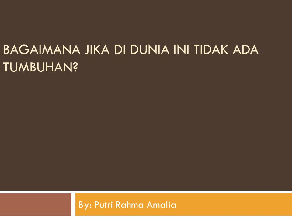 BAGAIMANA JIKA DI DUNIA INI TIDAK ADA TUMBUHAN? By: Putri Rahma Amalia