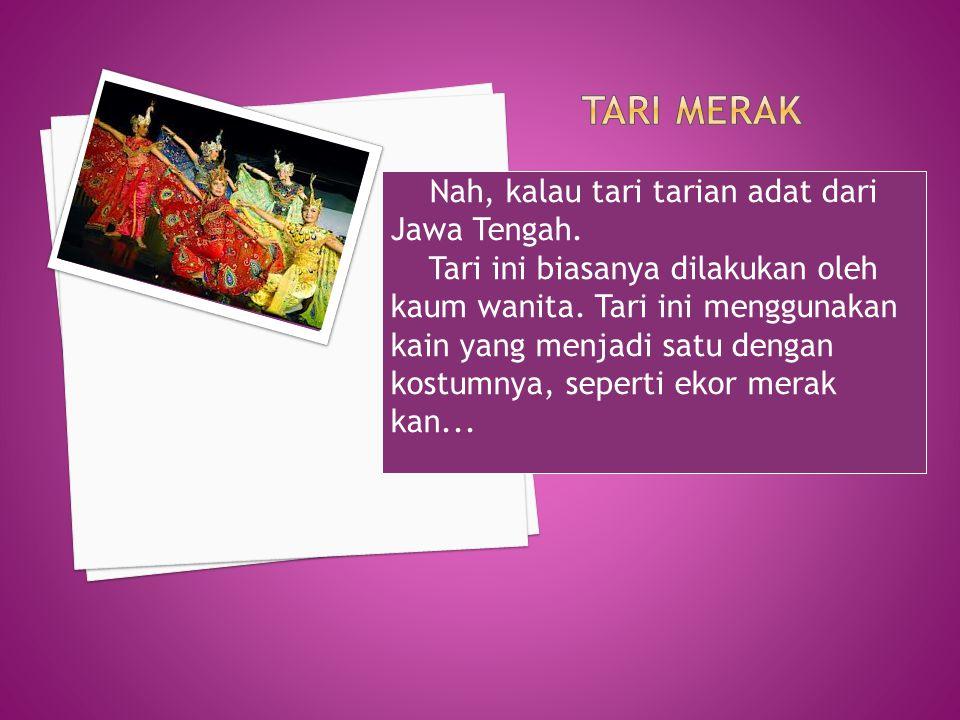 Nah, kalau tari tarian adat dari Jawa Tengah. Tari ini biasanya dilakukan oleh kaum wanita. Tari ini menggunakan kain yang menjadi satu dengan kostumn