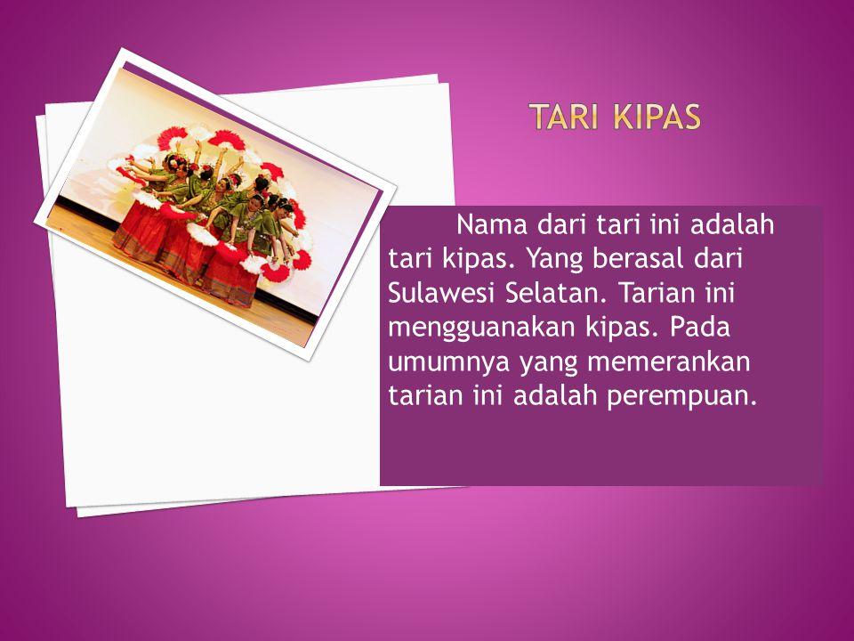 Nama dari tari ini adalah tari kipas. Yang berasal dari Sulawesi Selatan. Tarian ini mengguanakan kipas. Pada umumnya yang memerankan tarian ini adala
