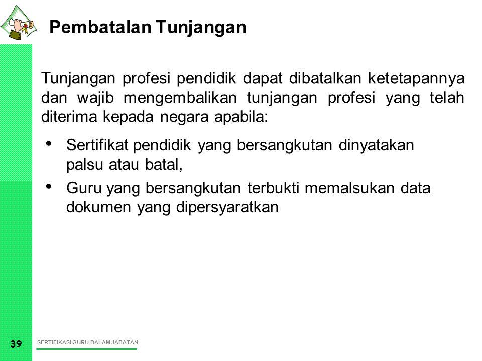 SERTIFIKASI GURU DALAM JABATAN 39 Pembatalan Tunjangan Sertifikat pendidik yang bersangkutan dinyatakan palsu atau batal, Guru yang bersangkutan terbu