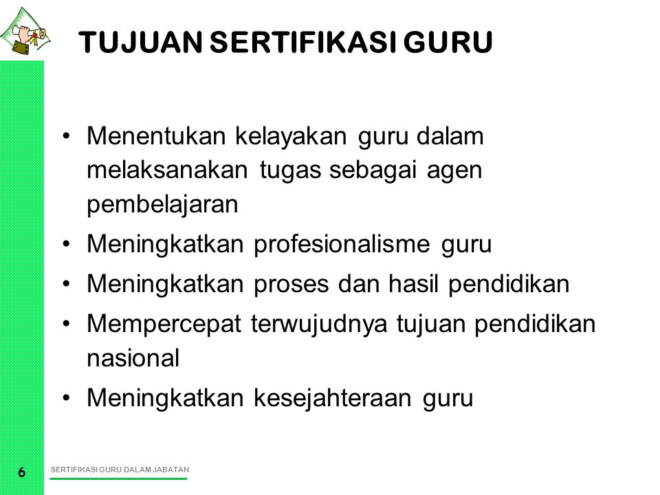 SERTIFIKASI GURU DALAM JABATAN 6 TUJUAN SERTIFIKASI GURU Menentukan kelayakan guru dalam melaksanakan tugas sebagai agen pembelajaran Meningkatkan pro