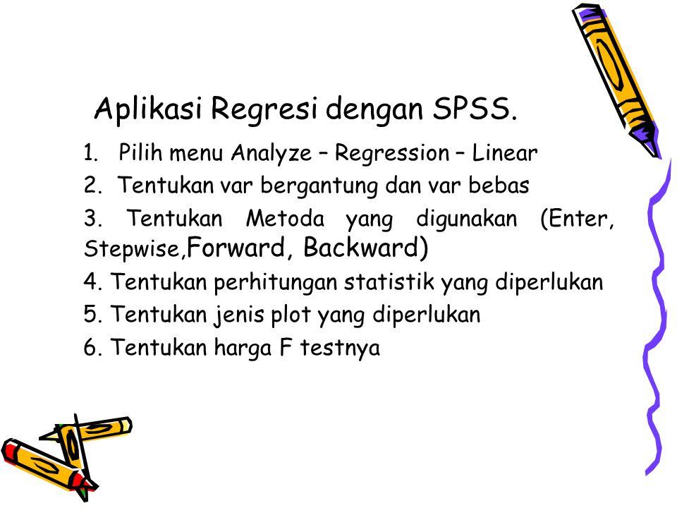 Aplikasi Regresi dengan SPSS. 1. Pilih menu Analyze – Regression – Linear 2. Tentukan var bergantung dan var bebas 3. Tentukan Metoda yang digunakan (