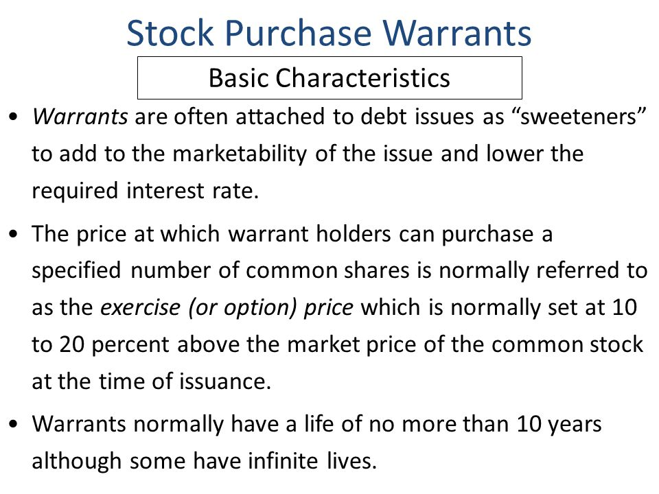 "Stock Purchase Warrants Warrants are often attached to debt issues as ""sweeteners"" to add to the marketability of the issue and lower the required int"