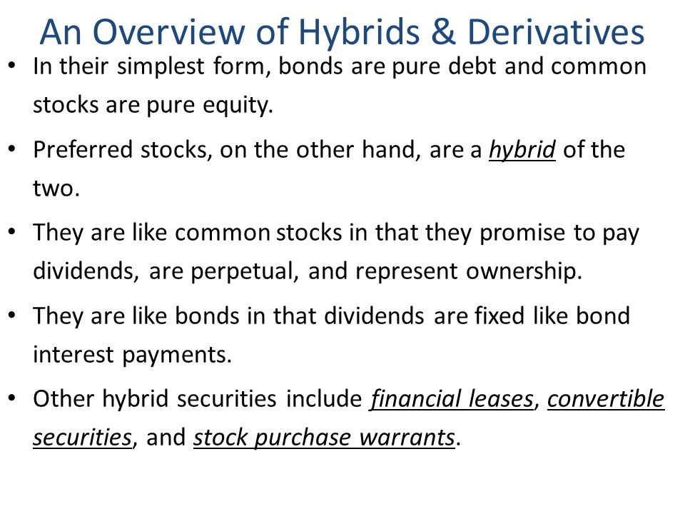 An Overview of Hybrids & Derivatives In their simplest form, bonds are pure debt and common stocks are pure equity. Preferred stocks, on the other han