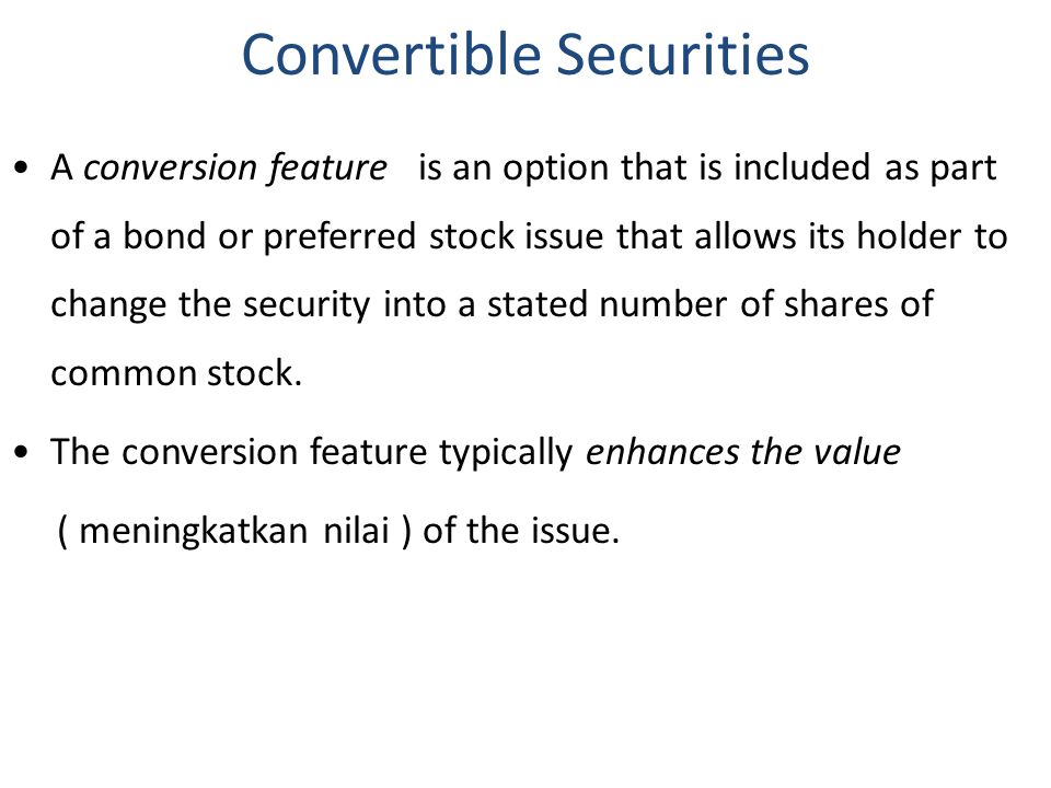 A conversion feature is an option that is included as part of a bond or preferred stock issue that allows its holder to change the security into a sta