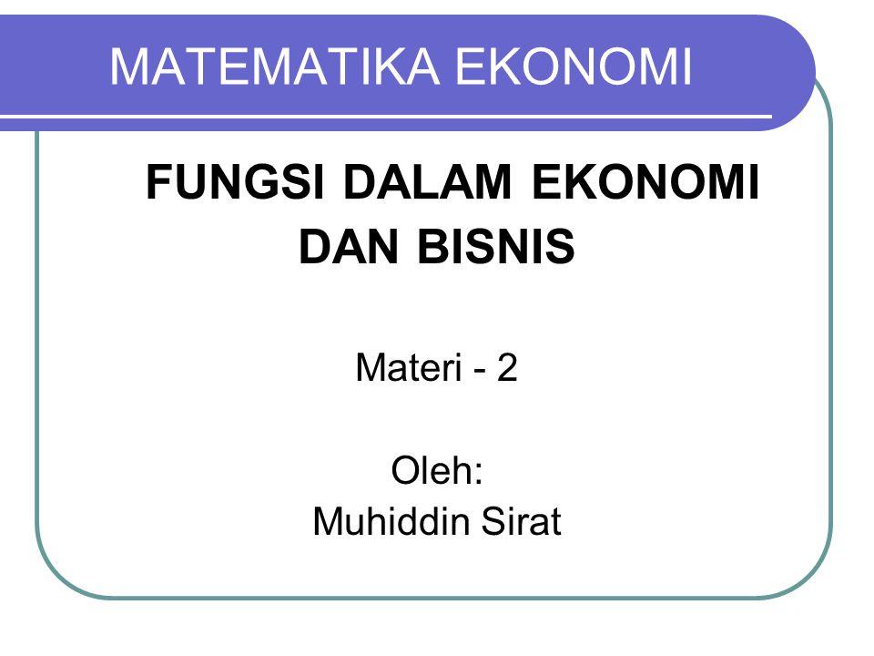 MATEMATIKA EKONOMI FUNGSI DALAM EKONOMI DAN BISNIS Materi - 2 Oleh: Muhiddin Sirat