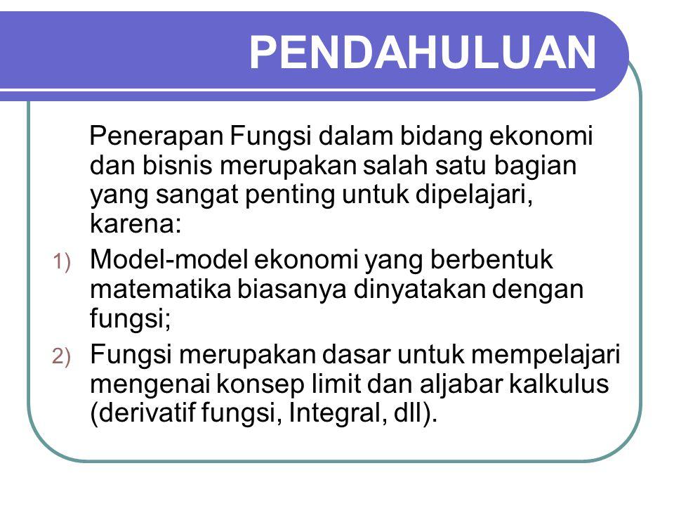 PENDAHULUAN Penerapan Fungsi dalam bidang ekonomi dan bisnis merupakan salah satu bagian yang sangat penting untuk dipelajari, karena: 1) Model-model