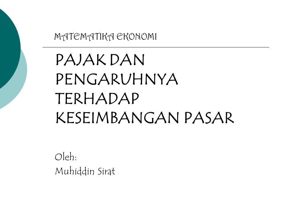 MATEMATIKA EKONOMI PAJAK DAN PENGARUHNYA TERHADAP KESEIMBANGAN PASAR Oleh: Muhiddin Sirat