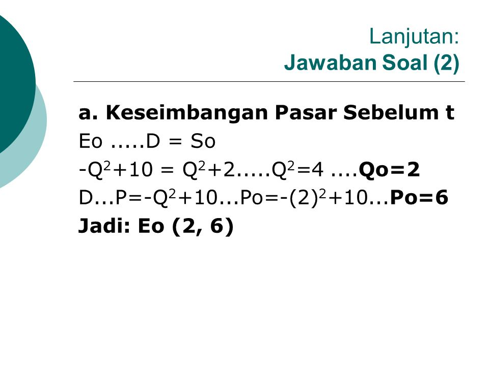 CONTOH SOAL (1.1.b): Fungsi Permintaan dan Penawaran Non Linier Diketahui So : P = Q 2 +2 ; dan t =2 D : P= -Q 2 +10. Tentukan: a. Keseimbangan Pasar