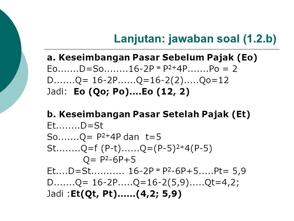 CONTOH SOAL (1.2.b) Diketahui So: Q=P 2 +4P; pajak t=5; dan D: Q=16-2P. Tentukan: a. Keseimbangan Pasar Sebelum Pajak (Eo) b. Keseimbangan Pasar Setel