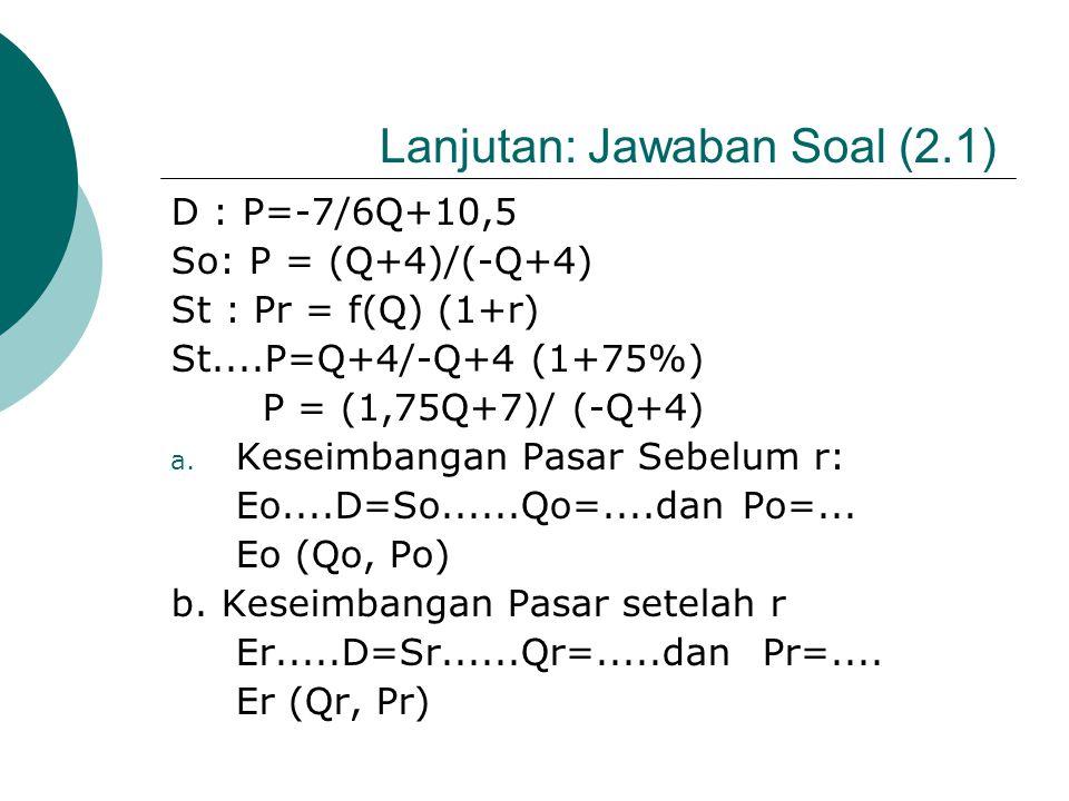 CONTOH SOAL (2.1) Diketahui D: P=-7/6 Q +10,5; pajak persentase r = 75%; dan fungsi So: P = (Q+4)/(-Q+4). Tentukan : a. Keseimbangan pasar sebelum r b