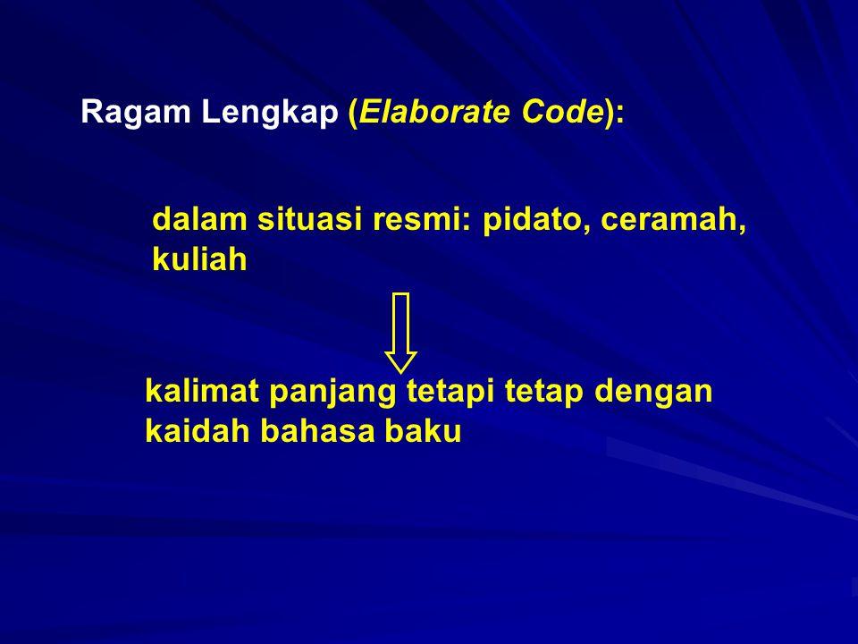 Ragam Lengkap (Elaborate Code): dalam situasi resmi: pidato, ceramah, kuliah kalimat panjang tetapi tetap dengan kaidah bahasa baku