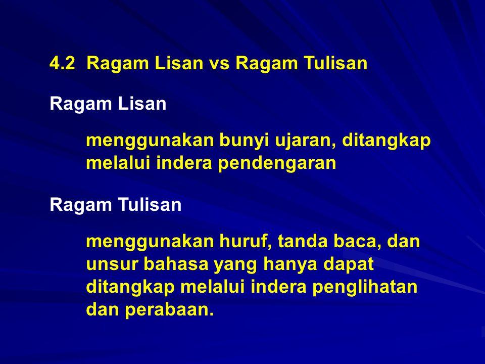 4.2 Ragam Lisan vs Ragam Tulisan Ragam Lisan menggunakan bunyi ujaran, ditangkap melalui indera pendengaran Ragam Tulisan menggunakan huruf, tanda bac