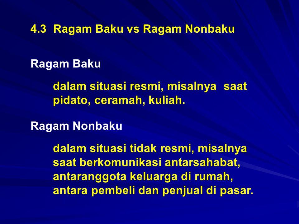 4.3 Ragam Baku vs Ragam Nonbaku Ragam Baku dalam situasi resmi, misalnya saat pidato, ceramah, kuliah. Ragam Nonbaku dalam situasi tidak resmi, misaln