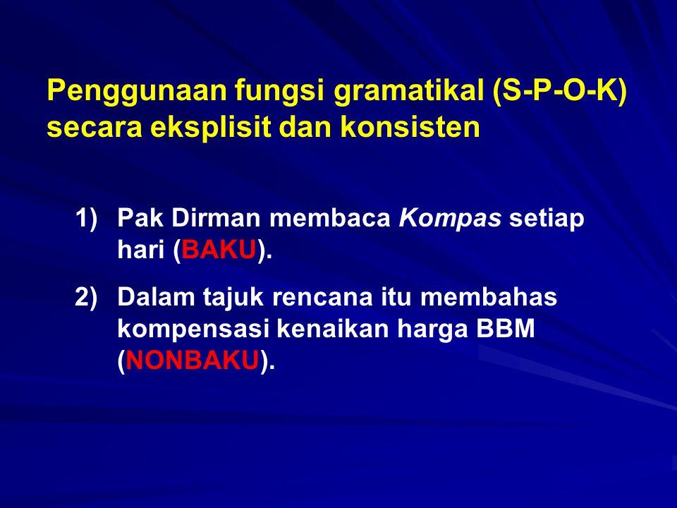 Penggunaan fungsi gramatikal (S-P-O-K) secara eksplisit dan konsisten 1)Pak Dirman membaca Kompas setiap hari (BAKU). 2)Dalam tajuk rencana itu membah