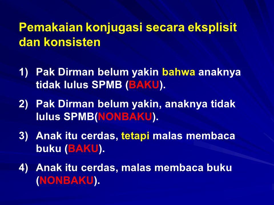 Pemakaian konjugasi secara eksplisit dan konsisten 1)Pak Dirman belum yakin bahwa anaknya tidak lulus SPMB (BAKU). 2)Pak Dirman belum yakin, anaknya t