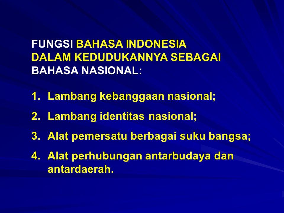 FUNGSI BAHASA INDONESIA DALAM KEDUDUKANNYA SEBAGAI BAHASA NASIONAL: 1.Lambang kebanggaan nasional; 2.Lambang identitas nasional; 3.Alat pemersatu berb