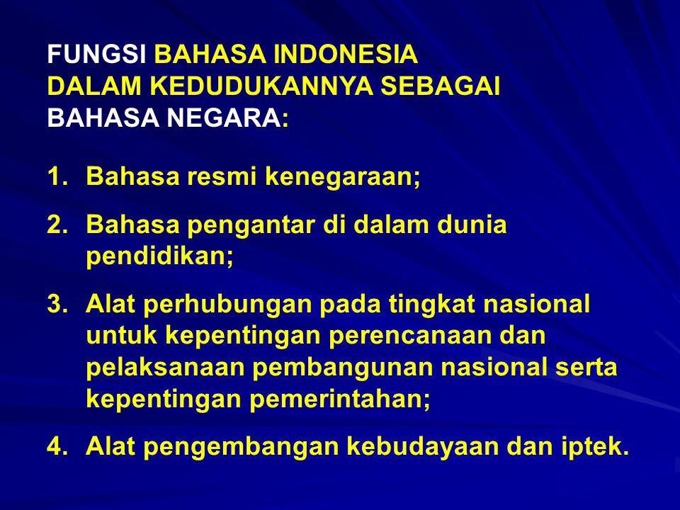 FUNGSI BAHASA INDONESIA DALAM KEDUDUKANNYA SEBAGAI BAHASA NEGARA: 1.Bahasa resmi kenegaraan; 2.Bahasa pengantar di dalam dunia pendidikan; 3.Alat perh