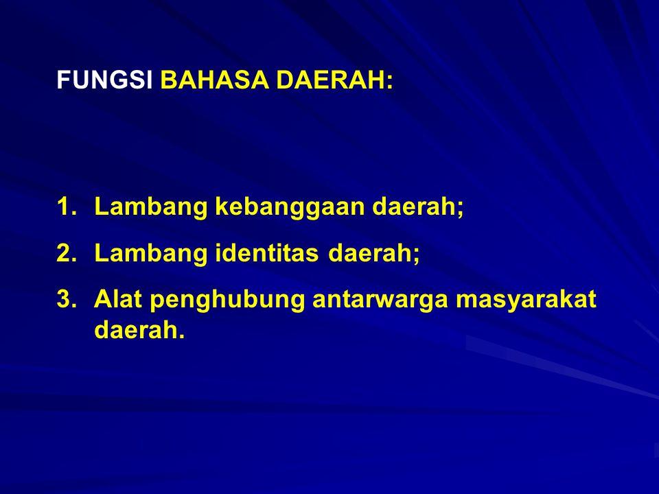 FUNGSI BAHASA DAERAH: 1.Lambang kebanggaan daerah; 2.Lambang identitas daerah; 3.Alat penghubung antarwarga masyarakat daerah.
