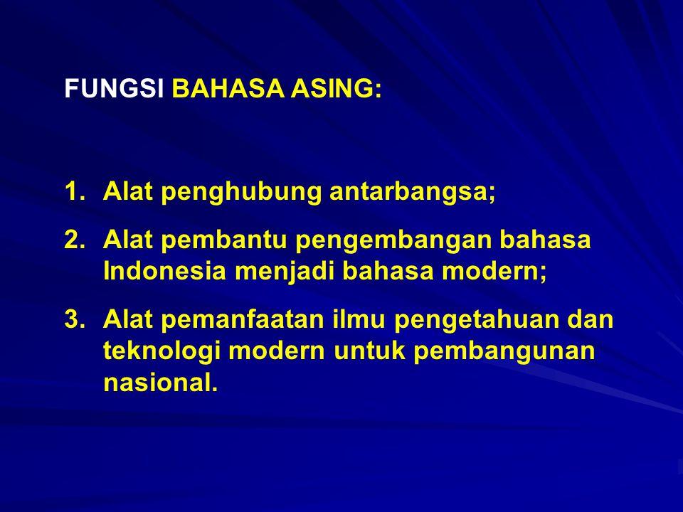 FUNGSI BAHASA ASING: 1.Alat penghubung antarbangsa; 2.Alat pembantu pengembangan bahasa Indonesia menjadi bahasa modern; 3.Alat pemanfaatan ilmu penge