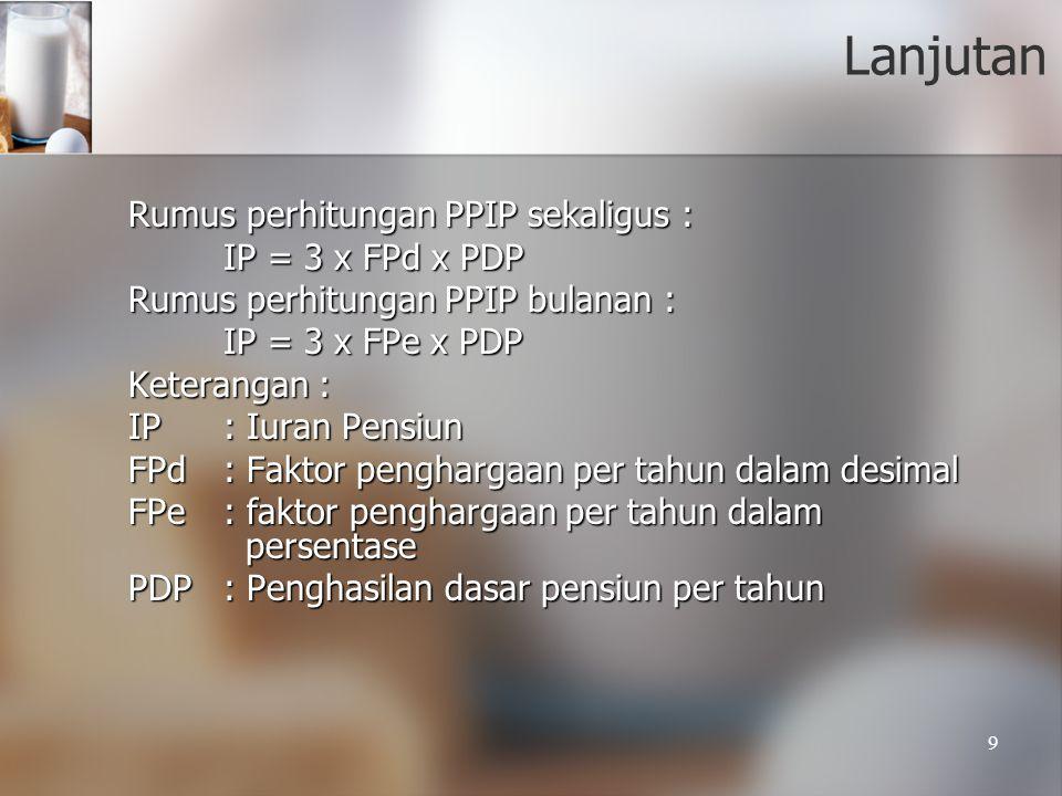 9 Lanjutan Rumus perhitungan PPIP sekaligus : Rumus perhitungan PPIP sekaligus : IP = 3 x FPd x PDP Rumus perhitungan PPIP bulanan : Rumus perhitungan
