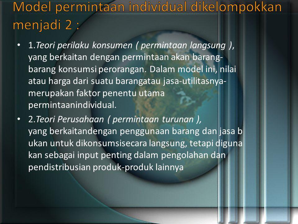 1.Teori perilaku konsumen ( permintaan langsung ), yang berkaitan dengan permintaan akan barang- barang konsumsi perorangan.