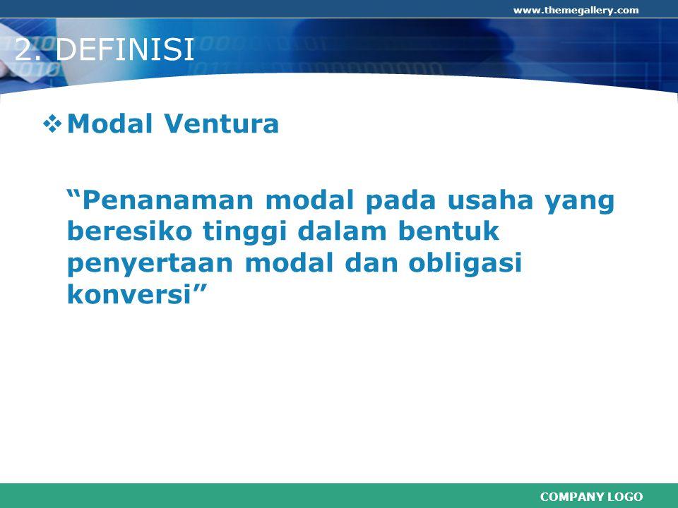 """COMPANY LOGO www.themegallery.com 2. DEFINISI  Modal Ventura """"Penanaman modal pada usaha yang beresiko tinggi dalam bentuk penyertaan modal dan oblig"""