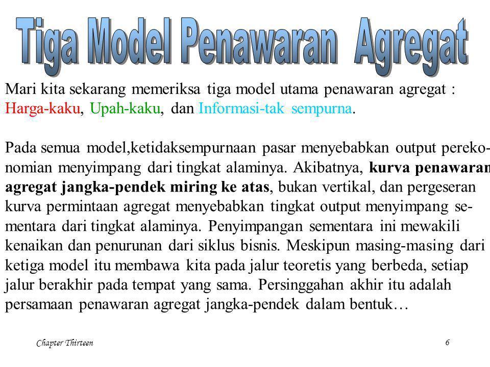 Chapter Thirteen6 Mari kita sekarang memeriksa tiga model utama penawaran agregat : Harga-kaku, Upah-kaku, dan Informasi-tak sempurna. Pada semua mode