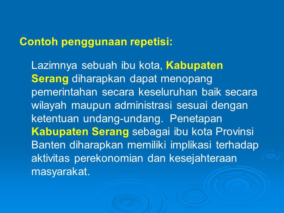 Contoh penggunaan repetisi: Lazimnya sebuah ibu kota, Kabupaten Serang diharapkan dapat menopang pemerintahan secara keseluruhan baik secara wilayah maupun administrasi sesuai dengan ketentuan undang-undang.