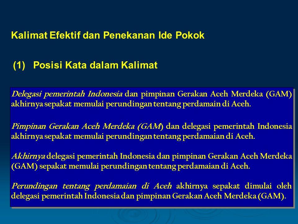 Kalimat Efektif dan Penekanan Ide Pokok (1) Posisi Kata dalam Kalimat Delegasi pemerintah Indonesia dan pimpinan Gerakan Aceh Merdeka (GAM) akhirnya s