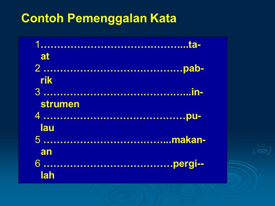 Contoh Pemenggalan Kata 1……………………………………...ta- at 2 ……………………………………pab- rik 3 ……………………………………...in- strumen 4 ……………….……………………pu- lau 5 ………………………………...mak