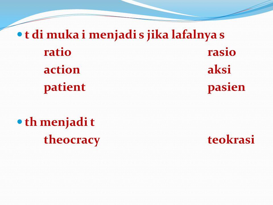 t di muka i menjadi s jika lafalnya s ratiorasio actionaksi patientpasien th menjadi t theocracyteokrasi