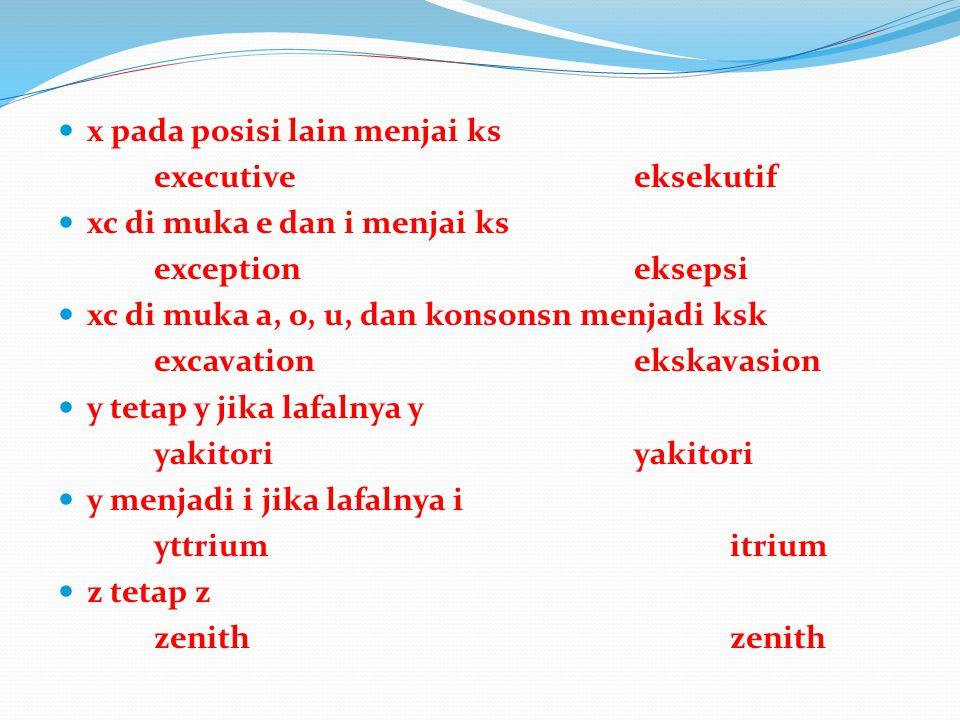 x pada posisi lain menjai ks executiveeksekutif xc di muka e dan i menjai ks exceptioneksepsi xc di muka a, o, u, dan konsonsn menjadi ksk excavationekskavasion y tetap y jika lafalnya yyakitori y menjadi i jika lafalnya i yttriumitrium z tetap zzenith