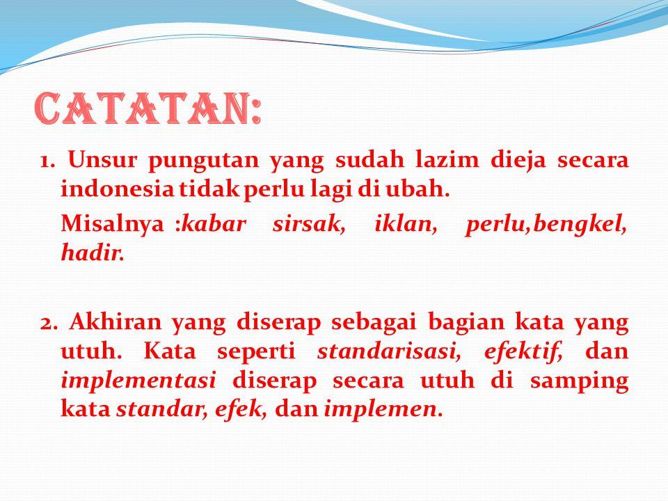 CATATAN: 1.Unsur pungutan yang sudah lazim dieja secara indonesia tidak perlu lagi di ubah.