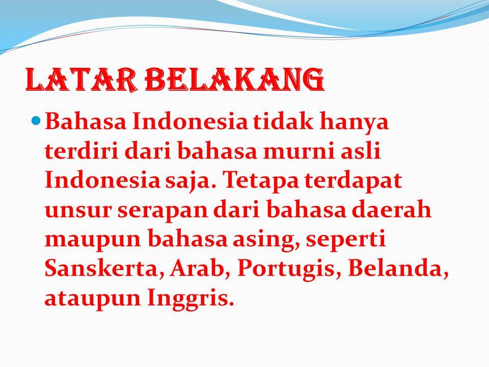 LATAR BELAKANG Bahasa Indonesia tidak hanya terdiri dari bahasa murni asli Indonesia saja.
