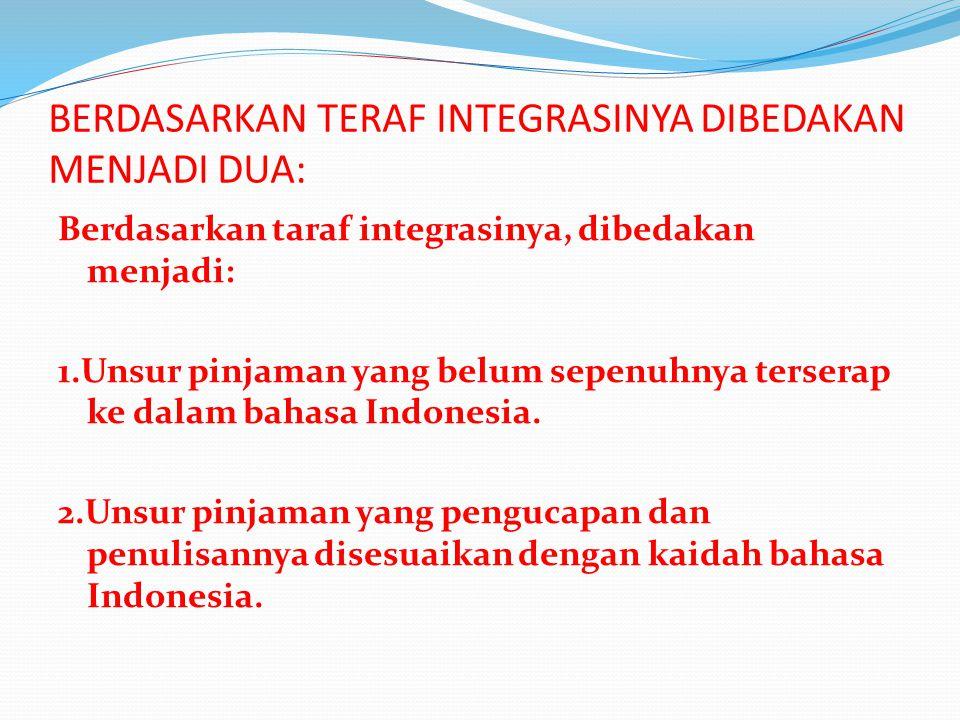 BERDASARKAN TERAF INTEGRASINYA DIBEDAKAN MENJADI DUA: Berdasarkan taraf integrasinya, dibedakan menjadi: 1.Unsur pinjaman yang belum sepenuhnya terserap ke dalam bahasa Indonesia.